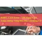 Mã Lỗi  B1602: CAN Error – Lỗi Mạng CAN - Sáng Báo Đèn Lỗi Động Cơ